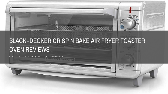 Black and Decker Crisp and Bake Air Fryer Toaster Oven Reviews